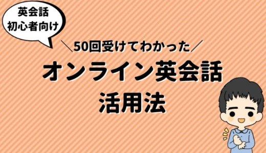 【初心者向け】50回受けてわかった《オンライン英会話》の効果と活用法!