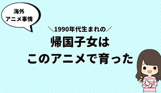 1990年代生まれの帰国子女は海外でこんな【アニメ】を見て育った!
