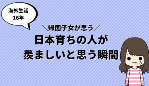 帰国子女の私が「日本育ちの人が羨ましい!!!」と思うこと4選