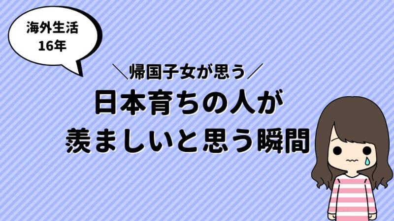 帰国子女の私が 日本育ちの人が羨ましい と思うこと4選 Ncm